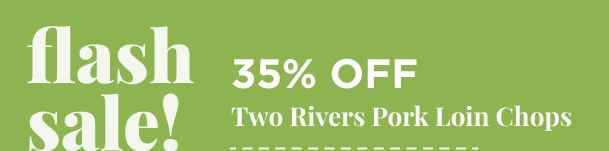 35% Off Two Rivers Pork Loin Chops